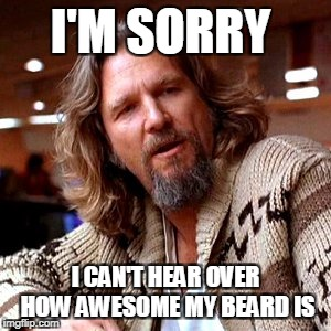 Confused Lebowski | I'M SORRY I CAN'T HEAR OVER HOW AWESOME MY BEARD IS | image tagged in memes,confused lebowski | made w/ Imgflip meme maker