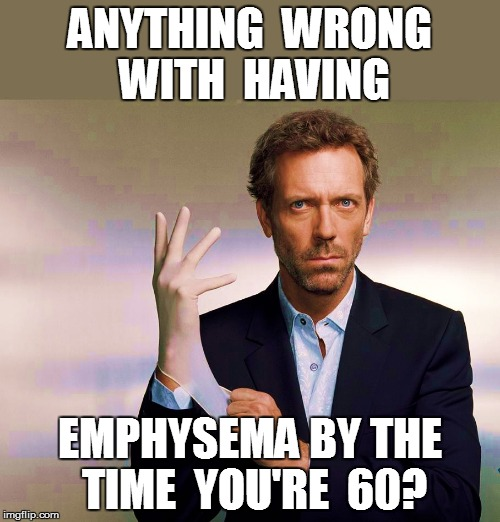 ANYTHING  WRONG WITH  HAVING EMPHYSEMA BY THE TIME  YOU'RE  60? | made w/ Imgflip meme maker