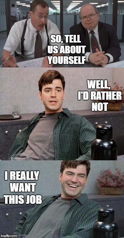 Office space interview | SO, TELL US ABOUT YOURSELF WELL, I'D RATHER NOT I REALLY WANT THIS JOB | image tagged in office space interview | made w/ Imgflip meme maker
