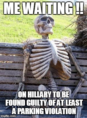 Waiting Skeleton Meme | ME WAITING !! ON HILLARY TO BE FOUND GUILTY OF AT LEAST A PARKING VIOLATION | image tagged in memes,waiting skeleton | made w/ Imgflip meme maker