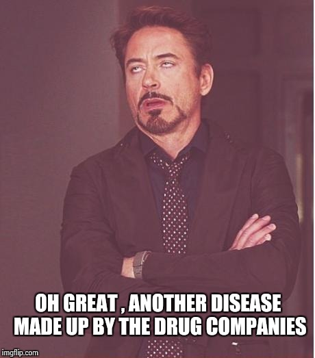 Face You Make Robert Downey Jr Meme | OH GREAT , ANOTHER DISEASE MADE UP BY THE DRUG COMPANIES | image tagged in memes,face you make robert downey jr | made w/ Imgflip meme maker