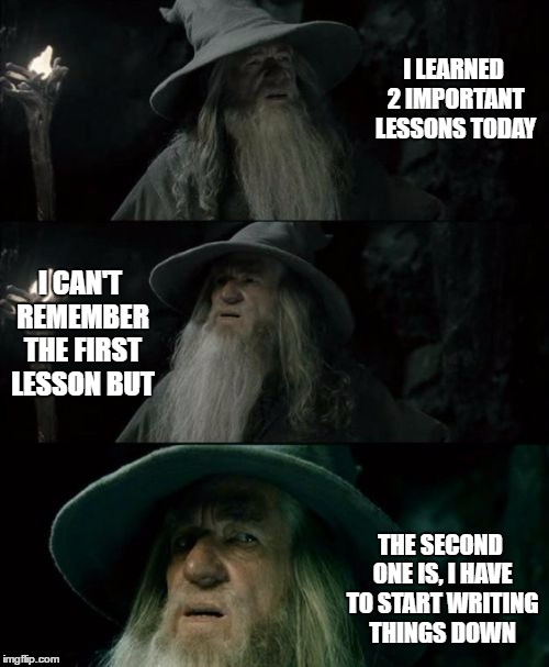 Confused Gandalf Meme | I LEARNED 2 IMPORTANT LESSONS TODAY I CAN'T REMEMBER THE FIRST LESSON BUT THE SECOND ONE IS, I HAVE TO START WRITING THINGS DOWN | image tagged in memes,confused gandalf | made w/ Imgflip meme maker