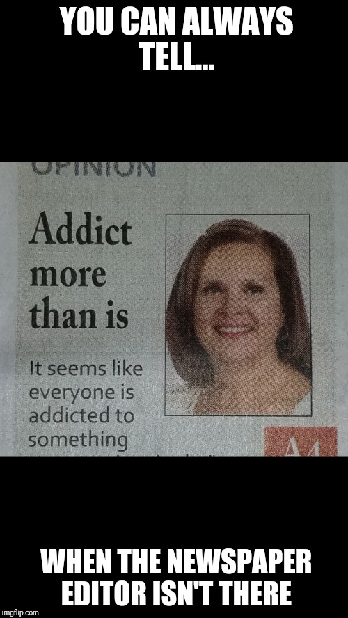 You can tell.. | YOU CAN ALWAYS TELL... WHEN THE NEWSPAPER EDITOR ISN'T THERE | image tagged in funny | made w/ Imgflip meme maker