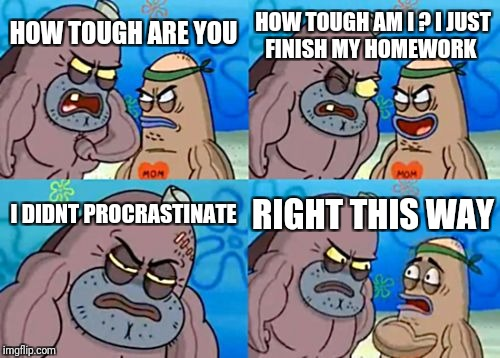 How Tough Are You Meme | HOW TOUGH ARE YOU HOW TOUGH AM I ? I JUST FINISH MY HOMEWORK I DIDNT PROCRASTINATE RIGHT THIS WAY | image tagged in memes,how tough are you | made w/ Imgflip meme maker