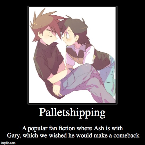 Palletshipping | Palletshipping | A popular fan fiction where Ash is with Gary, which we wished he would make a comeback | image tagged in demotivationals,palletshipping,gary oak,ash ketchum,pokemon | made w/ Imgflip demotivational maker
