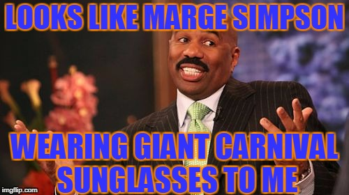 Steve Harvey Meme | LOOKS LIKE MARGE SIMPSON WEARING GIANT CARNIVAL SUNGLASSES TO ME | image tagged in memes,steve harvey | made w/ Imgflip meme maker