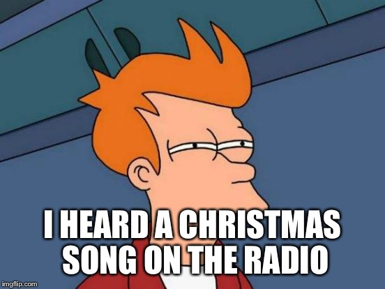 Futurama Fry Meme | I HEARD A CHRISTMAS SONG ON THE RADIO | image tagged in memes,futurama fry | made w/ Imgflip meme maker