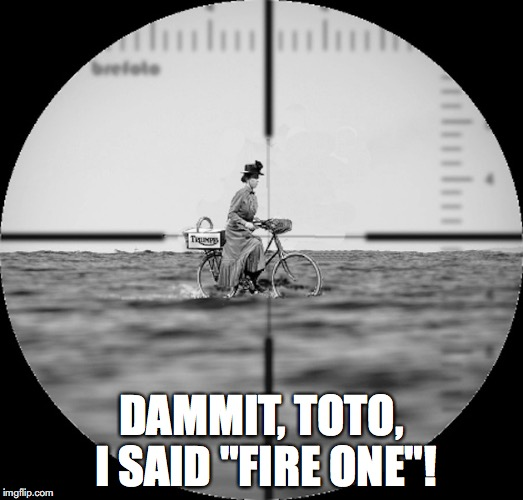 "Miss Gulch in Periscope | DAMMIT, TOTO, I SAID ""FIRE ONE""! 