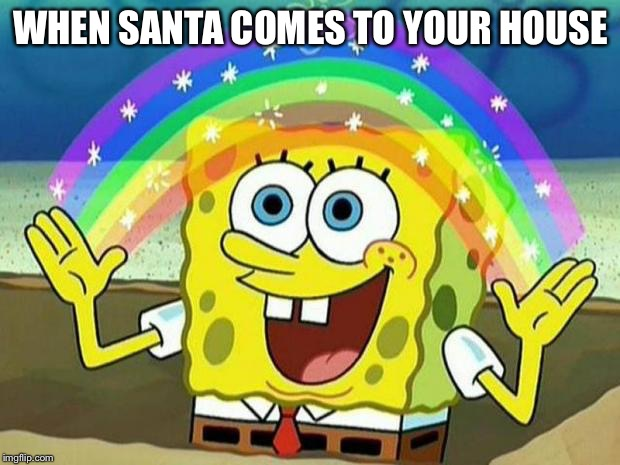 WHEN SANTA COMES TO YOUR HOUSE | image tagged in spongbob rainbow | made w/ Imgflip meme maker