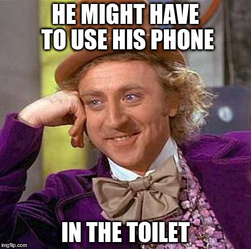 Creepy Condescending Wonka Meme | HE MIGHT HAVE TO USE HIS PHONE IN THE TOILET | image tagged in memes,creepy condescending wonka | made w/ Imgflip meme maker