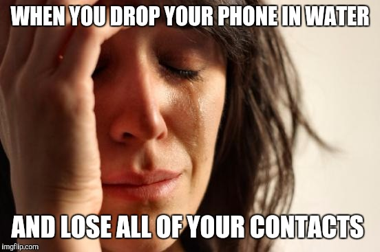 First World Problems Meme | WHEN YOU DROP YOUR PHONE IN WATER AND LOSE ALL OF YOUR CONTACTS | image tagged in memes,first world problems | made w/ Imgflip meme maker