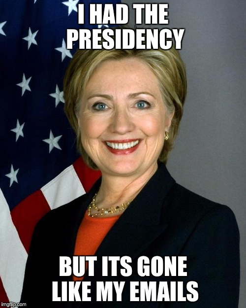 Hillary Clinton Meme | I HAD THE PRESIDENCY BUT ITS GONE LIKE MY EMAILS | image tagged in memes,hillary clinton | made w/ Imgflip meme maker