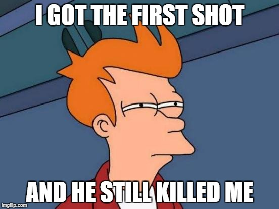 Futurama Fry Meme | I GOT THE FIRST SHOT AND HE STILL KILLED ME | image tagged in memes,futurama fry | made w/ Imgflip meme maker