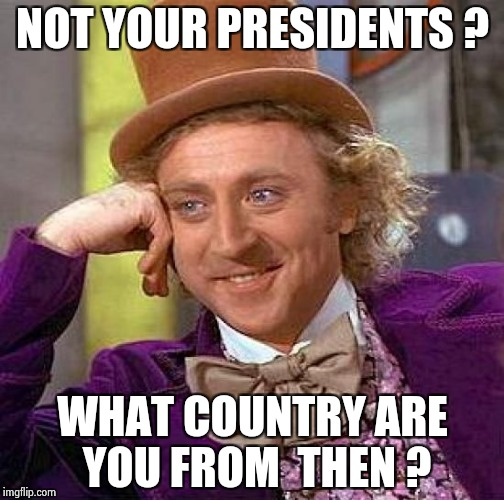 Creepy Condescending Wonka Meme | NOT YOUR PRESIDENTS ? WHAT COUNTRY ARE YOU FROM  THEN ? | image tagged in memes,creepy condescending wonka | made w/ Imgflip meme maker