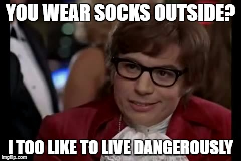 I Too Like To Live Dangerously Meme | YOU WEAR SOCKS OUTSIDE? I TOO LIKE TO LIVE DANGEROUSLY | image tagged in memes,i too like to live dangerously | made w/ Imgflip meme maker