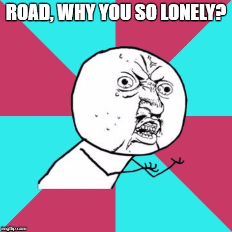 ROAD, WHY YOU SO LONELY? | made w/ Imgflip meme maker