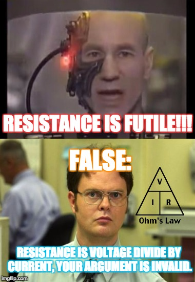 Electric Meme's are irRESITABLE | RESISTANCE IS FUTILE!!! FALSE: RESISTANCE IS VOLTAGE DIVIDE BY CURRENT, YOUR ARGUMENT IS INVALID. | image tagged in dwight schrute,memes,electricity,star trek the next generation,star trek red shirts | made w/ Imgflip meme maker