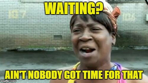 Aint Nobody Got Time For That Meme | WAITING? AIN'T NOBODY GOT TIME FOR THAT | image tagged in memes,aint nobody got time for that | made w/ Imgflip meme maker