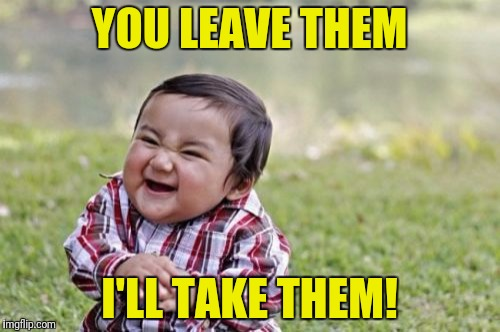 Evil Toddler Meme | YOU LEAVE THEM I'LL TAKE THEM! | image tagged in memes,evil toddler | made w/ Imgflip meme maker