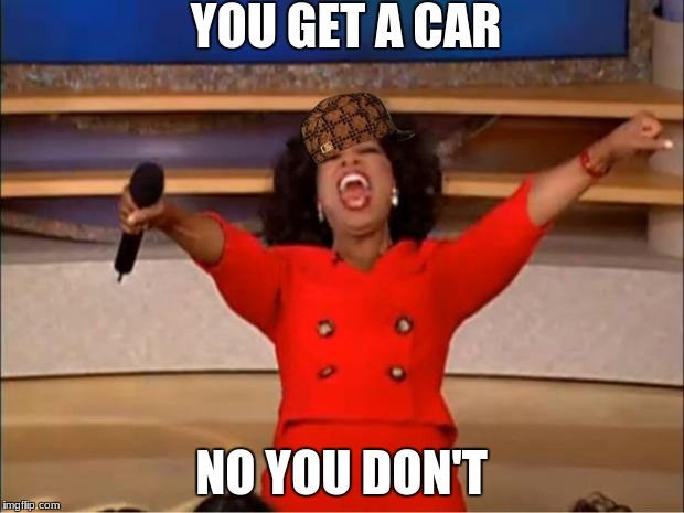 Oprah You Get A Meme | YOU GET A CAR NO YOU DON'T | image tagged in memes,oprah you get a,scumbag | made w/ Imgflip meme maker