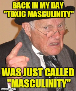 "Back In My Day Meme | BACK IN MY DAY ""TOXIC MASCULINITY"" WAS JUST CALLED ""MASCULINITY"" 