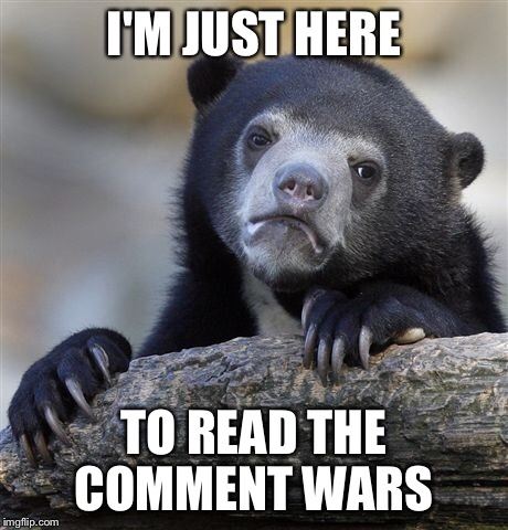 Confession Bear Meme | I'M JUST HERE TO READ THE COMMENT WARS | image tagged in memes,confession bear | made w/ Imgflip meme maker