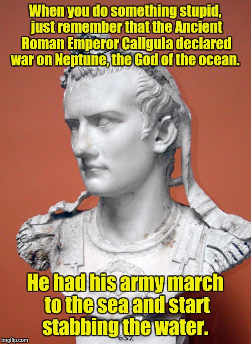 Makes a lot of sense, right?  | When you do something stupid, just remember that the Ancient Roman Emperor Caligula declared war on Neptune, the God of the ocean. He had hi | image tagged in funny,stupid,roman,ocean | made w/ Imgflip meme maker