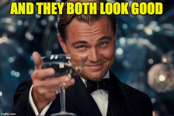 Leonardo Dicaprio Cheers Meme | AND THEY BOTH LOOK GOOD | image tagged in memes,leonardo dicaprio cheers | made w/ Imgflip meme maker