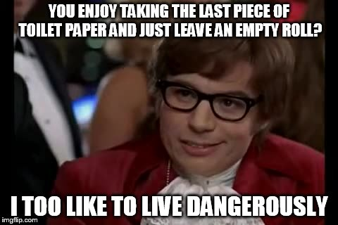 I Too Like To Live Dangerously Meme | YOU ENJOY TAKING THE LAST PIECE OF TOILET PAPER AND JUST LEAVE AN EMPTY ROLL? I TOO LIKE TO LIVE DANGEROUSLY | image tagged in memes,i too like to live dangerously | made w/ Imgflip meme maker