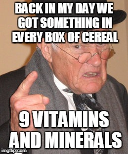 Back In My Day Meme | BACK IN MY DAY WE GOT SOMETHING IN EVERY BOX OF CEREAL 9 VITAMINS AND MINERALS | image tagged in memes,back in my day | made w/ Imgflip meme maker