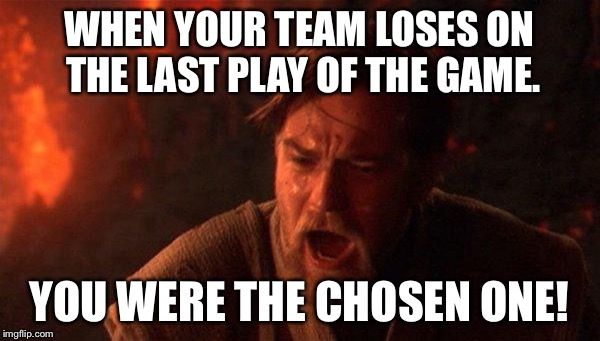 You Were The Chosen One (Star Wars) Meme | WHEN YOUR TEAM LOSES ON THE LAST PLAY OF THE GAME. YOU WERE THE CHOSEN ONE! | image tagged in memes,you were the chosen one star wars | made w/ Imgflip meme maker