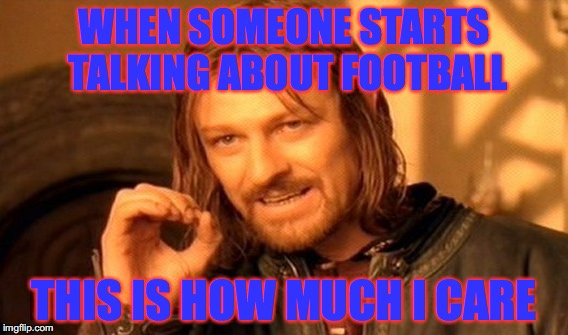 One Does Not Simply Meme |  WHEN SOMEONE STARTS TALKING ABOUT FOOTBALL; THIS IS HOW MUCH I CARE | image tagged in memes,one does not simply | made w/ Imgflip meme maker