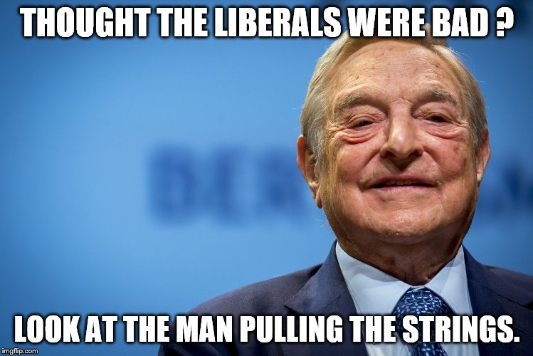 THOUGHT THE LIBERALS WERE BAD ? LOOK AT THE MAN PULLING THE STRINGS. | image tagged in gleeful george soros | made w/ Imgflip meme maker