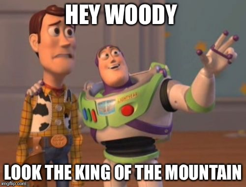 HEY WOODY LOOK THE KING OF THE MOUNTAIN | image tagged in memes,x x everywhere | made w/ Imgflip meme maker