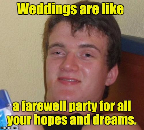 10 Guy Meme | Weddings are like a farewell party for all your hopes and dreams. | image tagged in memes,10 guy | made w/ Imgflip meme maker