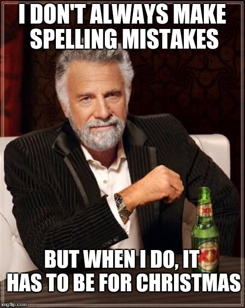 The Most Interesting Man In The World Meme | I DON'T ALWAYS MAKE SPELLING MISTAKES BUT WHEN I DO, IT HAS TO BE FOR CHRISTMAS | image tagged in memes,the most interesting man in the world | made w/ Imgflip meme maker