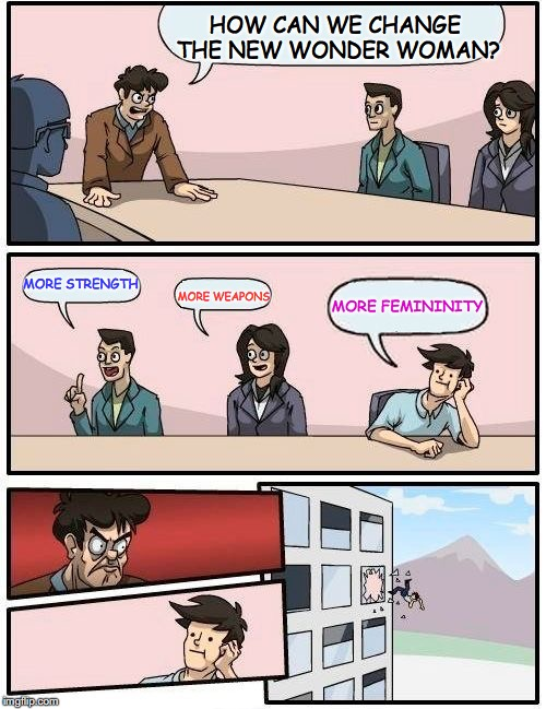 Boardroom Meeting Suggestion Meme | HOW CAN WE CHANGE THE NEW WONDER WOMAN? MORE STRENGTH MORE WEAPONS MORE FEMININITY | image tagged in memes,boardroom meeting suggestion | made w/ Imgflip meme maker