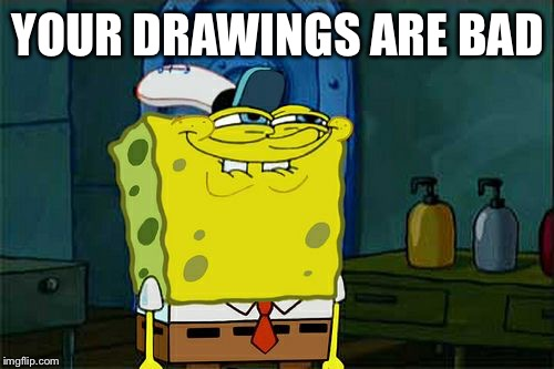Dont You Squidward Meme | YOUR DRAWINGS ARE BAD | image tagged in memes,dont you squidward | made w/ Imgflip meme maker