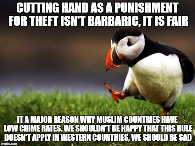 I Hate Thieves, And I Think They Deserve This Punishment | CUTTING HAND AS A PUNISHMENT FOR THEFT ISN'T BARBARIC, IT IS FAIR IT A MAJOR REASON WHY MUSLIM COUNTRIES HAVE LOW CRIME RATES. WE SHOULDN'T  | image tagged in memes,unpopular opinion puffin,islam,sharia law,thief,punishment | made w/ Imgflip meme maker