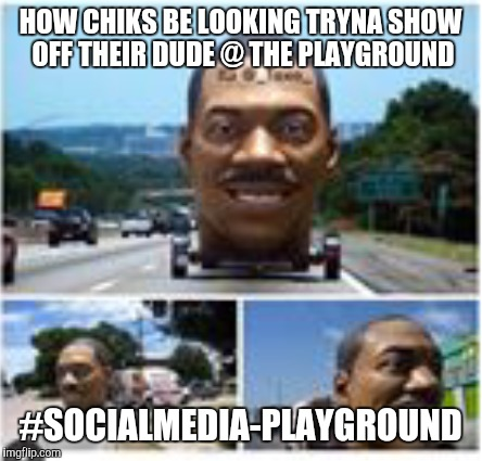 Men | HOW CHIKS BE LOOKING TRYNA SHOW OFF THEIR DUDE @ THE PLAYGROUND #SOCIALMEDIA-PLAYGROUND | image tagged in men | made w/ Imgflip meme maker