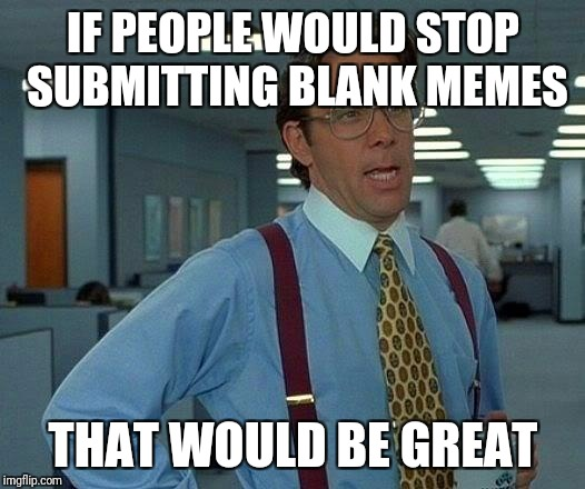 Its ok to comment blank memes but.. | IF PEOPLE WOULD STOP SUBMITTING BLANK MEMES THAT WOULD BE GREAT | image tagged in memes,that would be great,comments,submissions | made w/ Imgflip meme maker