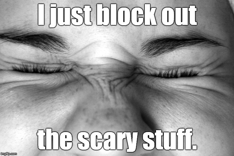Ewww, I can't watch. | I just block out the scary stuff. | image tagged in ewww,i can't watch | made w/ Imgflip meme maker