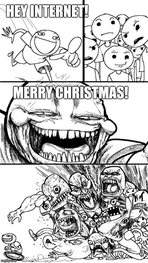 Hey Internet Meme | HEY INTERNET! MERRY CHRISTMAS! | image tagged in memes,hey internet | made w/ Imgflip meme maker