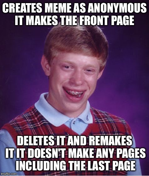 It's that bad  | CREATES MEME AS ANONYMOUS IT MAKES THE FRONT PAGE DELETES IT AND REMAKES IT IT DOESN'T MAKE ANY PAGES INCLUDING THE LAST PAGE | image tagged in memes,bad luck brian,last page | made w/ Imgflip meme maker