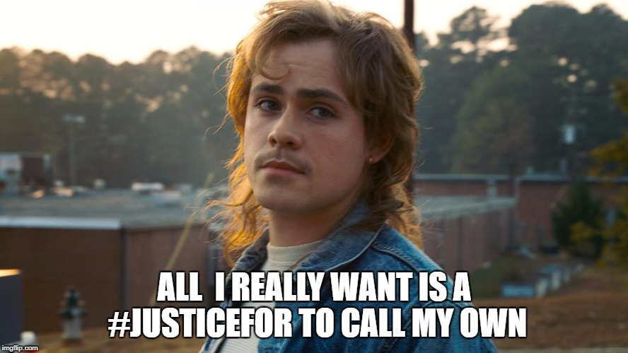 Justice for Billy | ALL  I REALLY WANT IS A #JUSTICEFOR TO CALL MY OWN | image tagged in justiceforbilly,stranger things 2,billy,justicefor | made w/ Imgflip meme maker