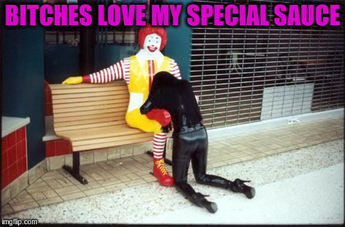 B**CHES LOVE MY SPECIAL SAUCE | made w/ Imgflip meme maker