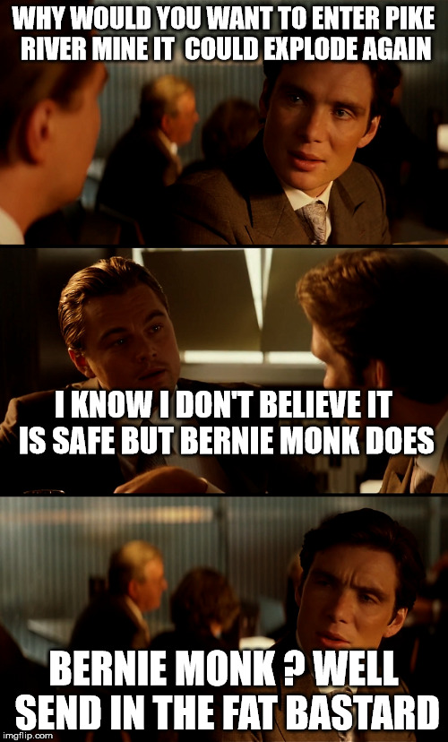 bernie monk | WHY WOULD YOU WANT TO ENTER PIKE RIVER MINE IT  COULD EXPLODE AGAIN BERNIE MONK ? WELL SEND IN THE FAT BASTARD I KNOW I DON'T BELIEVE IT IS  | image tagged in new zealand,mine | made w/ Imgflip meme maker