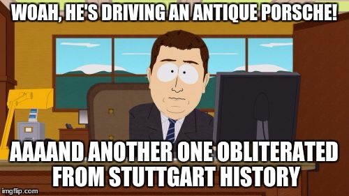Aaaaand Its Gone Meme | WOAH, HE'S DRIVING AN ANTIQUE PORSCHE! AAAAND ANOTHER ONE OBLITERATED FROM STUTTGART HISTORY | image tagged in memes,aaaaand its gone | made w/ Imgflip meme maker