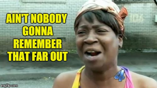 Aint Nobody Got Time For That Meme | AIN'T NOBODY GONNA REMEMBER THAT FAR OUT | image tagged in memes,aint nobody got time for that | made w/ Imgflip meme maker