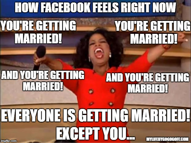 Oprah You Get A Meme | HOW FACEBOOK FEELS RIGHT NOW AND YOU'RE GETTING MARRIED! YOU'RE GETTING MARRIED! EVERYONE IS GETTING MARRIED! EXCEPT YOU... AND YOU'RE GETTI | image tagged in memes,oprah you get a | made w/ Imgflip meme maker